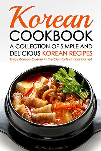 Korean Cookbook - A Collection of Simple and Delicious Korean Recipes: Enjoy Korean Cuisine in the Comforts of Your Home! by Martha Stephenson