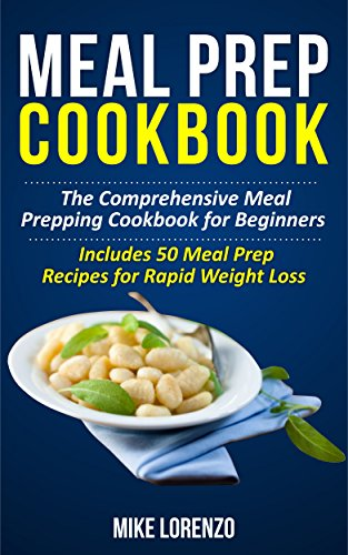 Meal Prep Cookbook: The Comprehensive Meal Prepping Cookbook for Beginners - Includes 50 Meal Prep Recipes for Rapid Weight Loss (Meal Prep Series 2) by Mike Lorenzo