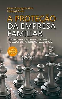 A Proteção da Empresa Familiar: Com holdings, fundos de investimentos fechados e outras ferramentas jurídicas por [Filho, Edison Carmagnani, Fabíola d'Ovidio]