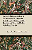 Advanced Grinding Practice - a Treatise on Precision Grinding Methods and the Equipment Used in Modern Grinding Practice, Douglas Thomas Hamilton, 1446084590