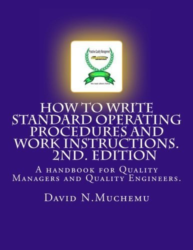 How to write standard operating procedures and work Instructions.2ND EDITION: A handbook for Quality Managers and Quality Engineers. by Mr David N. Muchemu (2012-03-19)