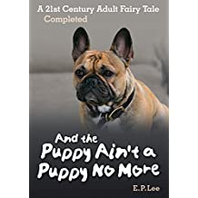 And the Puppy Ain't A Puppy No More: A 21st Century Adult Fairy Tale Completed (The Puppy Series Book 3)