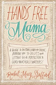 Hands Free Mama: A Guide to Putting Down the Phone, Burning the To-Do List, and Letting Go of Perfection to Grasp What Really Matters! by [Stafford, Rachel Macy]