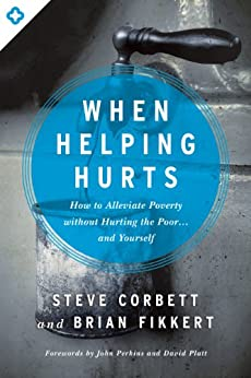 When Helping Hurts: How to Alleviate Poverty Without Hurting the Poor and Yourself by [Corbett, Steve, Fikkert, Brian]