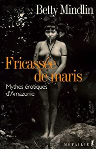 Fricassée de Maris : Mythes érotiques d'Amazonie par Betty Mindlin