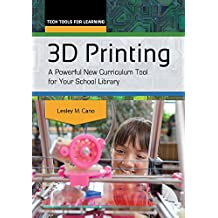 3D Printing: A Powerful New Curriculum Tool for Your School Library (Tech Tools for Learning)