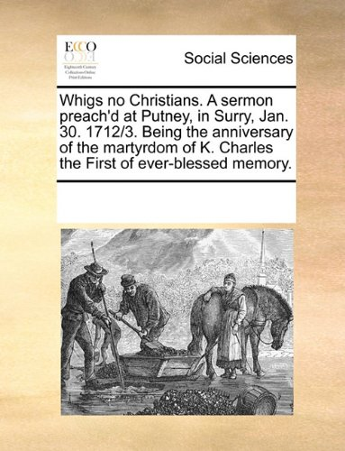 Download Whigs no Christians. A sermon preach'd at Putney, in Surry, Jan. 30. 1712/3. Being the anniversary of the martyrdom of K. Charles the First of ever-blessed memory. pdf epub