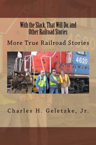 With the Slack, That Will Do, and Other Railroad Stories: More True Railroad Stories (Volume 2)