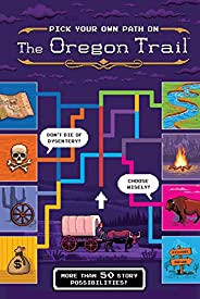 Pick Your Own Path on the Oregon Trail: A Tabbed Expedition with More Than 50 Story Possibilities