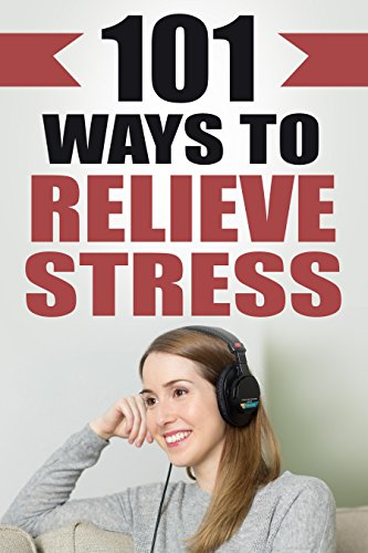 Stress Management: 101 Ways To Relieve Stress: How To Reduce Stress And  Relax by