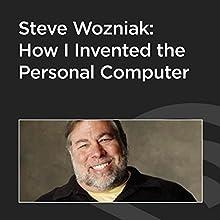 Steve Wozniak: How I Invented the Personal Computer Speech by Steve Wozniak Narrated by Steve Wozniak