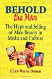 Behold the Man : The Hype and Selling of Male Beauty in Media and Culture, Dotson, Edisol W., 0789006340