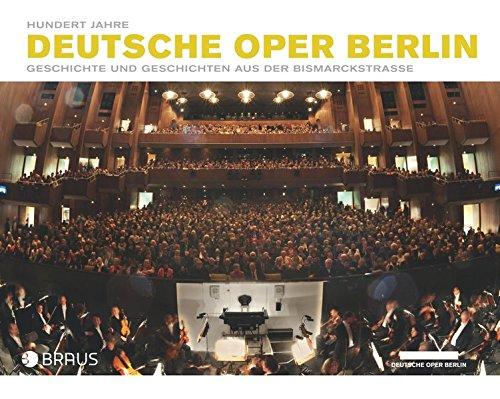 Hundert Jahre Deutsche Oper Berlin: Geschichte und Geschichten aus der Bismarckstraße  Herausgegeben von Jörg Königsdorf und Curt A. Roesler