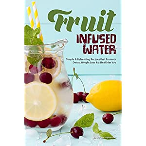 Fruit Infused Water Recipe Book: Simple Refreshing Recipes that Promote Detox, Weight Loss a Healthier You