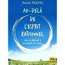 Au-delà de l'esprit rationnel: comment dépasser les limites de l'esprit rationnel et développer votre conscience (Savoirs Anciens) (French Edition)