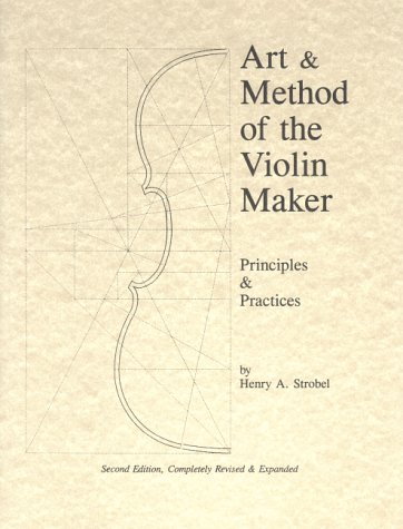 Art & Method of the Violin Maker: Principles and Practices (Book Four of the Strobel Series for Violin Makers)