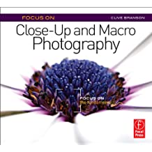 Focus On Close-Up and Macro Photography: Focus on the Fundamentals