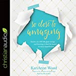 So Close to Amazing: Stories of a DIY Life Gone Wrong...and Learning to Find the Beauty in Every Imperfection | KariAnne Wood
