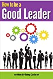 How to Be a Good Leader: The Ultimate Guide to Developing the Managerial Skills, Teamwork Skills, and Good Communication Skills of an Effective Leader