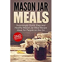 Jar:: Mason Jar Meals: Surprisingly Quick, Easy and Healthy Mason Jar Meal Recipe Ideas for People on the Go: Cooking for One, Meals, Meals in a Jar, Mason ... jar meals, mason jar salads Book 1)