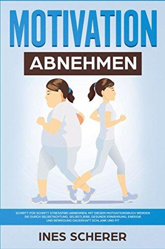 Motivation Abnehmen: Schritt für Schritt stressfrei abnehmen. Mit diesem Motivationsbuch werden Sie durch Selbstachtung, Selbstliebe, gesunde Ernährung, Energie und Bewegung dauerhaft schlank und fit