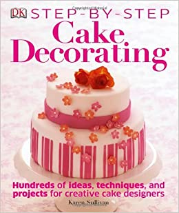 Step By Step Cake Decorating Karen Sullivan 9781465414410 Amazon Com Books