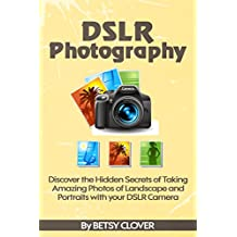 DSLR Photography: Discover the Hidden Secrets of Taking Amazing Photos of Landscape and Portraits with your DSLR Camera