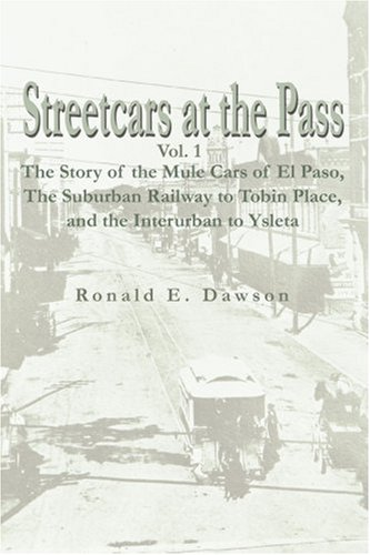 Streetcars at the Pass, Vol. 1: The Story of the Mule Cars of El Paso,The Suburban Railway to Tobin Place, and The Interurban to Ysleta