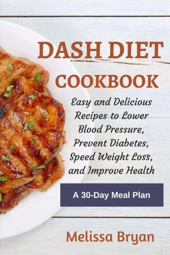 DASH Diet Cookbook: Easy and Delicious Recipes to Lower Blood Pressure, Prevent Diabetes, Speed Weight Loss, and Improve Health: Healthy Diet, Anti ... Cholesterol, The Metabolism Diet) (Volume 1) by Melissa Bryan