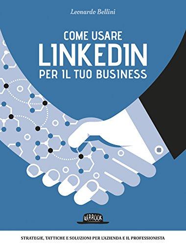 Come usare LinkedIn per il tuo business: Strategie, tattiche e soluzioni per l'azienda e il professionista (Italian Edition)