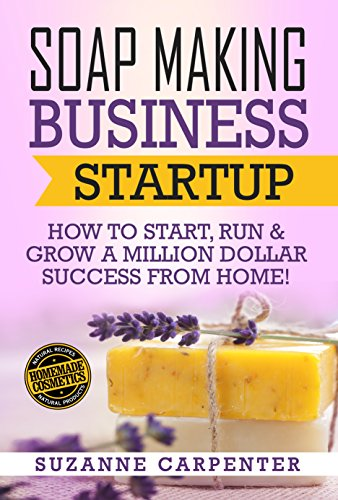 Soap Making Business Startup: How to Start, Run & Grow a Million Dollar Success From Home! by [Carpenter, Suzanne]