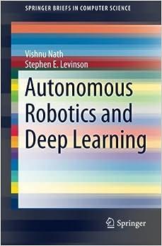 Autonomous Robotics and Deep Learning (SpringerBriefs in Computer Science) by Nath, Vishnu, Levinson, Stephen E. (2014)