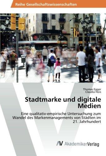 Stadtmarke und digitale Medien: Eine qualitativ-empirische Untersuchung zum Wandel des Markenmanagements von Städten im 21. Jahrhundert