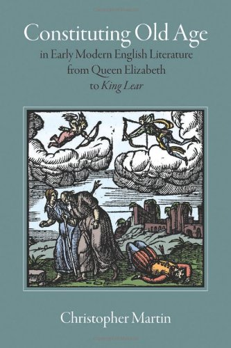 Constituting Old Age in Early Modern English Literature, from Queen Elizabeth to <em>King Lear</em> (Massachusetts Studies in Early Modern Culture) PDF