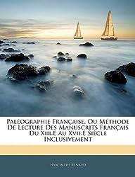 Palographie Francaisee, Ou Mthode de Lecture Des Manuscrits Francaise Du XIII.E Au XVII.E Siecle Inclusivement