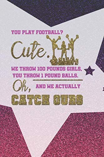 You play Football? Cute. We Throw 100 Pounds Girls, You Throw 1 Pound Balls. Oh, And We Actually Catch Ours: Blank Lined Notebook Journal Diary ... Pages 6x9 Paperback ( Cheerleader ) Pink Star]()