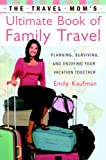 The Travel Mom's Ultimate Book of Family Travel, Emily Kaufman, 0767920635