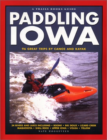 Paddling Iowa: 96 Great Trips by Canoe and Kayak (Trails Books Guide)