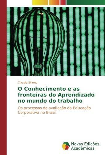 Download O Conhecimento e as fronteiras do Aprendizado no mundo do trabalho: Os processos de avaliação da Educação Corporativa no Brasil (Portuguese Edition) pdf epub