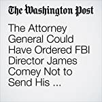 The Attorney General Could Have Ordered FBI Director James Comey Not to Send His Bombshell Letter on Clinton Emails. Here's Why She Didn't. | Sari Horwitz