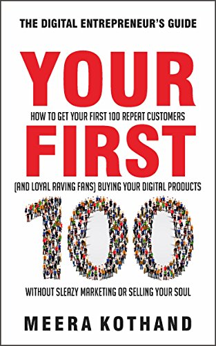 Your First 100: How to Get Your First 100 Repeat Customers (and Loyal, Raving Fans) Buying Your Digital Products Without Sleazy Marketing or Selling Your Soul cover