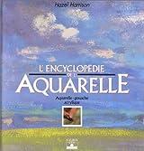 L'Encyclopédie de l'aquarelle : Aquarelle, gouache, acrylique