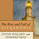 The Rise and Fall of Alexandria: Birthplace of the Modern Mind | Justin Pollard,Howard Reid