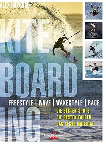 Kiteboarding: Freestyle - Wave - Wakestyle - Race. Die besten Spots, die besten Fahrer, das beste Material