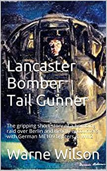 Lancaster Bomber Tail Gunner: The gripping short story of a bombing raid over Berlin and deadly encounters with German ME109 fighters in WW2 by [Wilson, Warne]