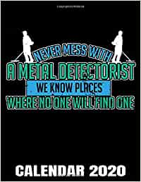Never Mess With A Metal Detectorist Calendar 2020: Metal Detector Calendar - Appointment Planner And Organizer Journal Notebook - Weekly - Monthly - Yearly