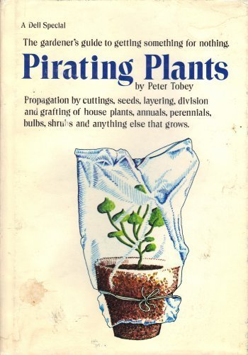 Pirating Plants, Propagation By Cuttings, Seeds, Layering, Division and Grafting of House Plants, Annuals, Perennials, Bulbs, Shrubs and Anything Else That Grows.