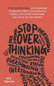 Stop Overthinking: 23 Techniques to Relieve Stress, Stop Negative Spirals, Declutter Your Mind, and Focus on t