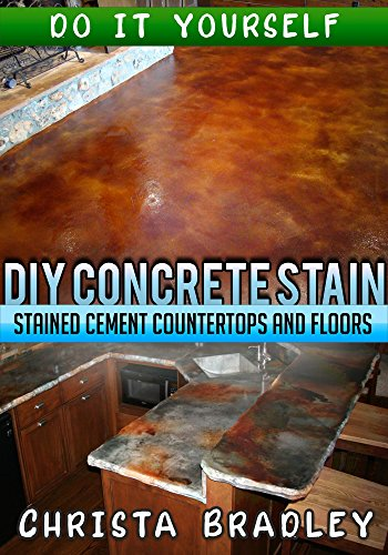 DIY Concrete Stain - Stained Cement Countertops and Floors: Do it Yourself Guide for Staining Concrete Floors and Kitchen Counters