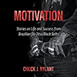 Motivation: Stories on Life and Success from Brazilian Jiu-Jitsu Black Belts | Chuck J. Rylant